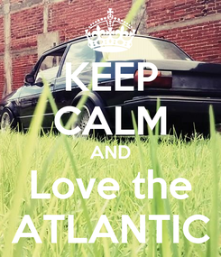 Poster: KEEP CALM AND Love the ATLANTIC