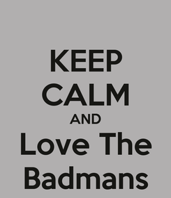 Poster: KEEP CALM AND Love The Badmans