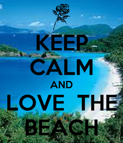 Poster: KEEP CALM AND LOVE  THE BEACH
