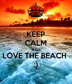 Poster: KEEP CALM AND LOVE THE BEACH  :)