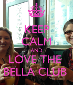 Poster: KEEP CALM AND LOVE THE  BELLA CLUB