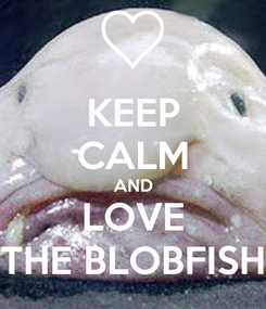 Poster: KEEP CALM AND LOVE THE BLOBFISH