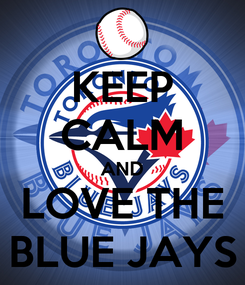 Poster: KEEP CALM AND LOVE THE BLUE JAYS