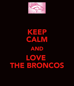 Poster: KEEP CALM AND LOVE  THE BRONCOS