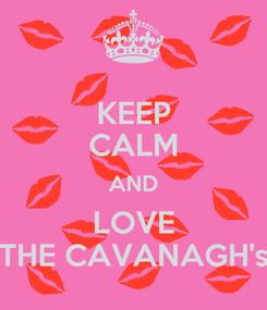 Poster: KEEP CALM AND LOVE THE CAVANAGH's