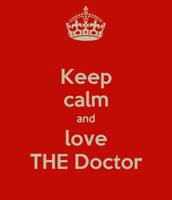 Poster: Keep calm and love THE Doctor