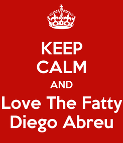 Poster: KEEP CALM AND Love The Fatty Diego Abreu
