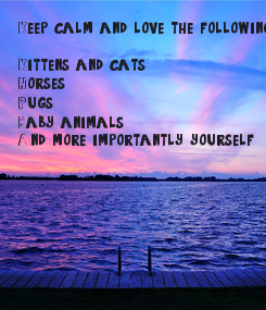 Poster: Keep calm and love the following:  Kittens and cats Horses Pugs Baby animals And more importantly yourself