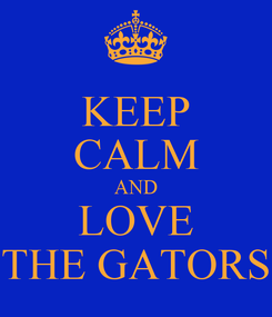 Poster: KEEP CALM AND LOVE THE GATORS