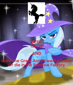 Poster: KEEP CALM AND Love The Great And Powerful Trixie! Or die in the Rainbow Factory