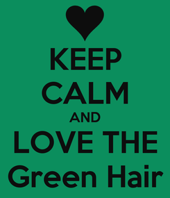 Poster: KEEP CALM AND LOVE THE Green Hair