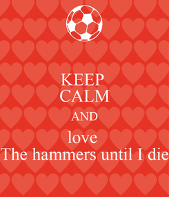 Poster: KEEP  CALM AND love  The hammers until I die