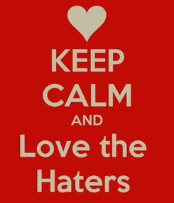 Poster: KEEP CALM AND Love the  Haters