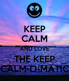 Poster: KEEP CALM AND LOVE THE KEEP CALM-O-MATIC