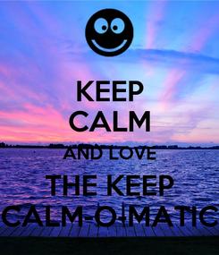 Poster: KEEP CALM AND LOVE THE KEEP CALM-O-MATIC