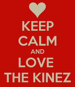 Poster: KEEP CALM AND LOVE  THE KINEZ