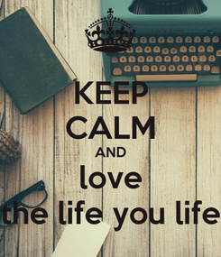 Poster: KEEP CALM AND love the life you life
