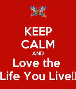 Poster: KEEP CALM AND Love the  Life You Live😜