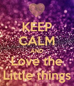 Poster: KEEP CALM AND Love the Little things