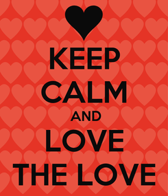Poster: KEEP CALM  AND  LOVE   THE LOVE