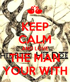 Poster: KEEP CALM AND LOVE THE MAN YOUR WITH