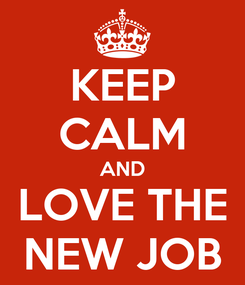 Poster: KEEP CALM AND LOVE THE NEW JOB
