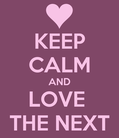 Poster: KEEP CALM AND LOVE  THE NEXT