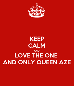 Poster: KEEP CALM AND LOVE THE ONE  AND ONLY QUEEN AZE