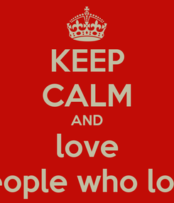 Poster: KEEP CALM AND love the people who love me