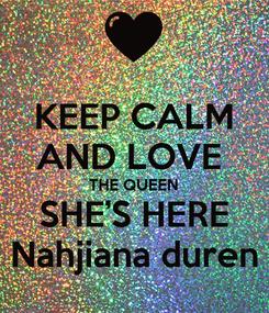 Poster: KEEP CALM AND LOVE  THE QUEEN SHE'S HERE Nahjiana duren