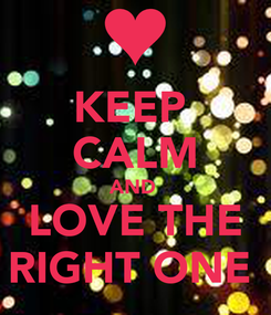 Poster: KEEP  CALM AND  LOVE THE RIGHT ONE