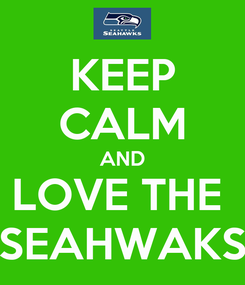 Poster: KEEP CALM AND LOVE THE  SEAHWAKS
