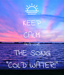 "Poster: KEEP CALM AND LOVE THE SONG ""COLD WATER!"""