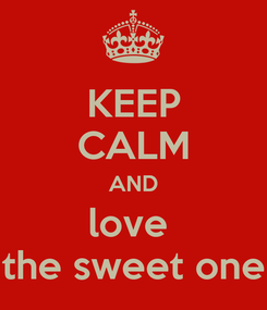 Poster: KEEP CALM AND love  the sweet one