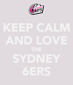 Poster: KEEP CALM AND LOVE THE SYDNEY 6ERS
