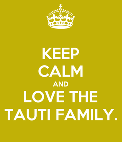 Poster: KEEP CALM AND LOVE THE TAUTI FAMILY.