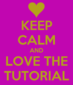 Poster: KEEP CALM AND LOVE THE TUTORIAL