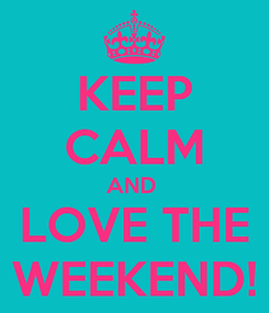 Poster: KEEP CALM AND  LOVE THE WEEKEND!