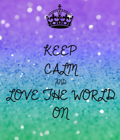 Poster: KEEP CALM AND LOVE THE WORLD ON