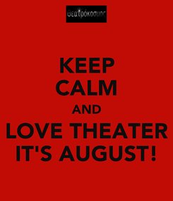 Poster: KEEP CALM AND LOVE THEATER IT'S AUGUST!