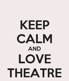Poster: KEEP CALM AND LOVE THEATRE