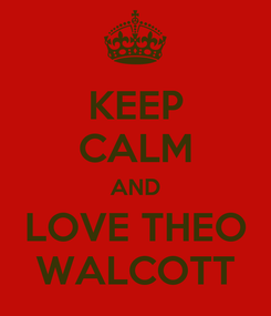 Poster: KEEP CALM AND LOVE THEO WALCOTT