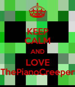 Poster: KEEP CALM AND LOVE ThePianoCreeper