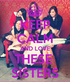 Poster: KEEP CALM AND LOVE THESE  SISTERS