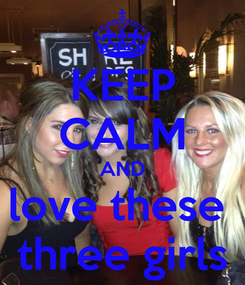 Poster: KEEP CALM AND love these  three girls