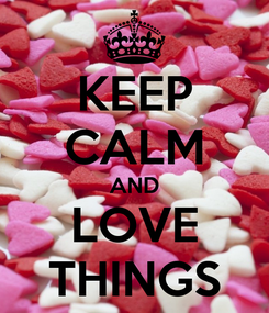 Poster: KEEP CALM AND LOVE THINGS