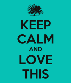 Poster: KEEP CALM AND LOVE THIS