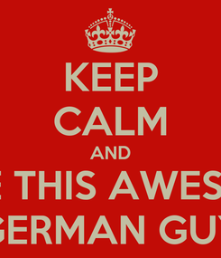 Poster: KEEP CALM AND LOVE THIS AWESOME  GERMAN GUY