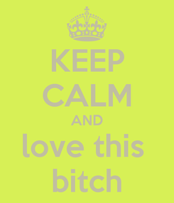 Poster: KEEP CALM AND love this  bitch