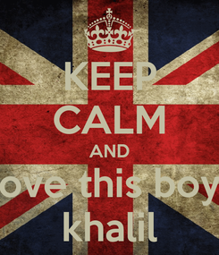Poster: KEEP CALM AND love this boy  khalil